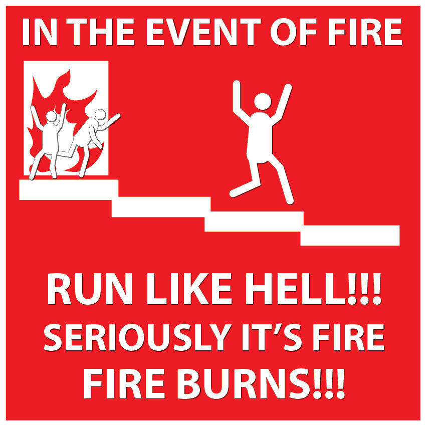 In case of Fire Run Like Hell, Seriously its fire and it burns